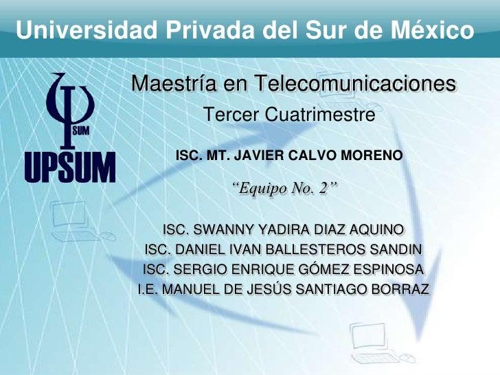 Universidad Privada del Sur de México         Maestría en Telecomunicaciones                 Tercer Cuatrimestre          ...