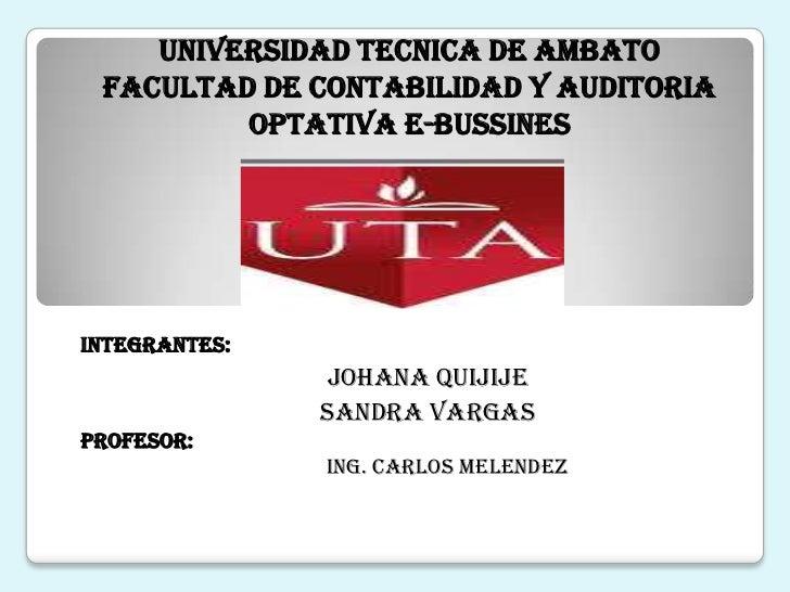 UNIVERSIDAD TECNICA DE AMBATO<br />FACULTAD DE CONTABILIDAD Y AUDITORIA<br />OPTATIVA E-BUSSINES<br />INTEGRANTES: <br />J...