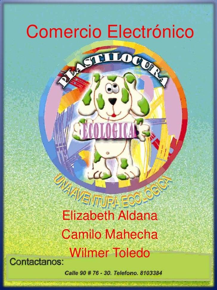 Comercio Electrónico<br />Elizabeth Aldana<br />Camilo Mahecha<br />Wilmer Toledo<br />