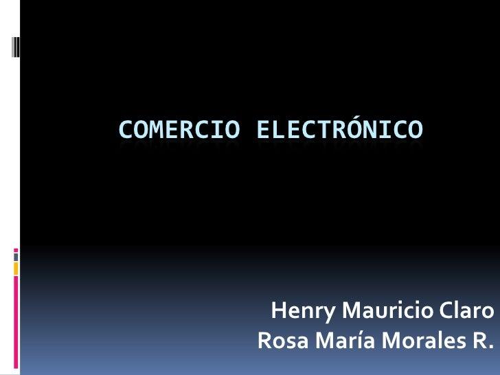 COMERCIO ELECTRÓNICO<br />Henry Mauricio Claro Rosa María Morales R.<br />