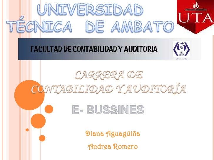 UNIVERSIDAD  TÉCNICA  DE AMBATO<br />CARRERA DE <br />CONTABILIDAD Y AUDITORÍA<br />E- BUSSINES<br />Diana Aguagüiña<br />...
