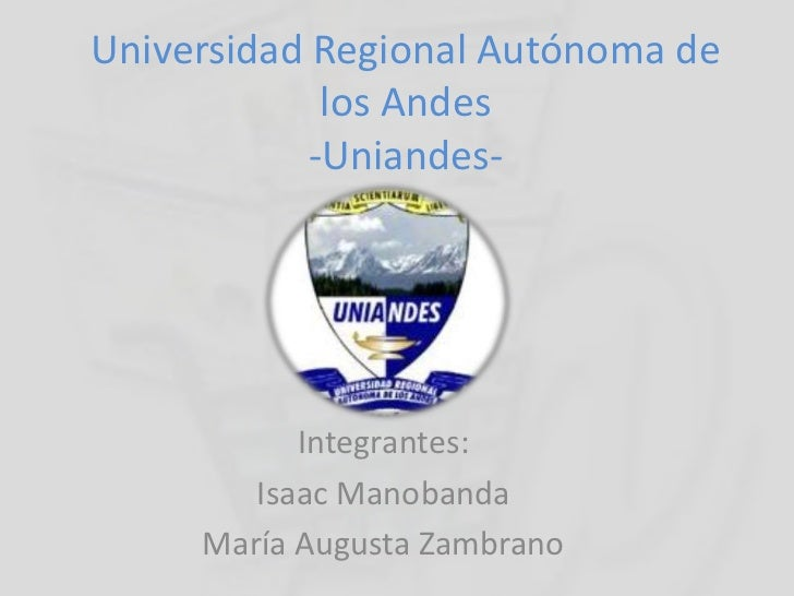 Universidad Regional Autónoma de los Andes -Uniandes-<br />Integrantes:<br />Isaac Manobanda<br />María Augusta Zambrano<b...