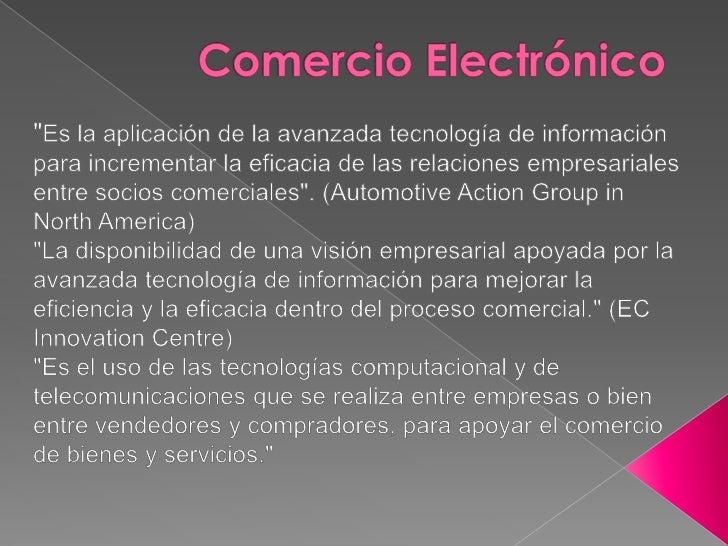 Conjugando estas definiciones podemos decir que elcomercio electrónico es una metodología moderna parahacer negocios que d...