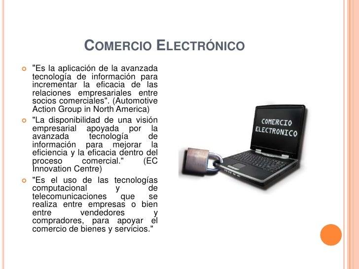 """COMERCIO ELECTRÓNICO   """"Es la aplicación de la avanzada    tecnología de información para    incrementar la eficacia de l..."""