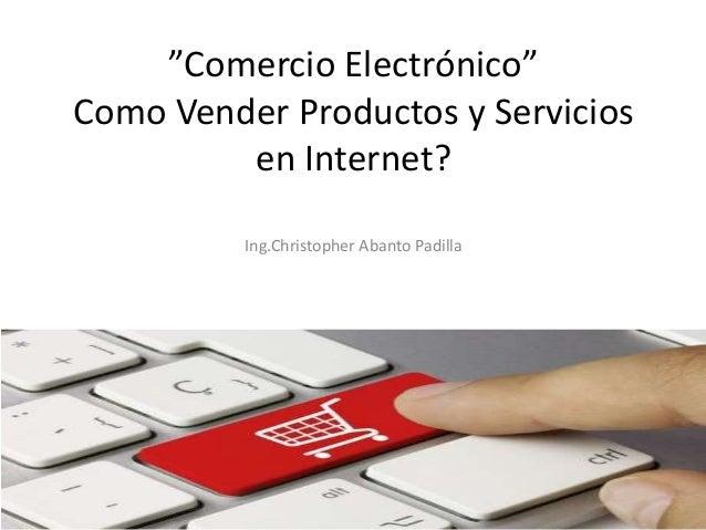 """""""Comercio Electrónico"""" Como Vender Productos y Servicios en Internet? Ing.Christopher Abanto Padilla"""