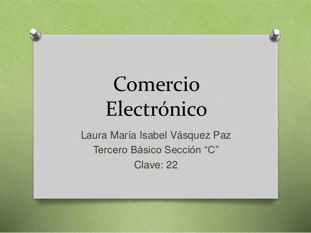 """Comercio Electrónico Laura María Isabel Vásquez Paz Tercero Básico Sección """"C"""" Clave: 22"""