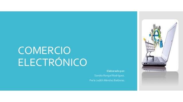 COMERCIO ELECTRÓNICO Elaborado por: Sandra Rangel Rodríguez. Perla Judith Méndez Balderas.