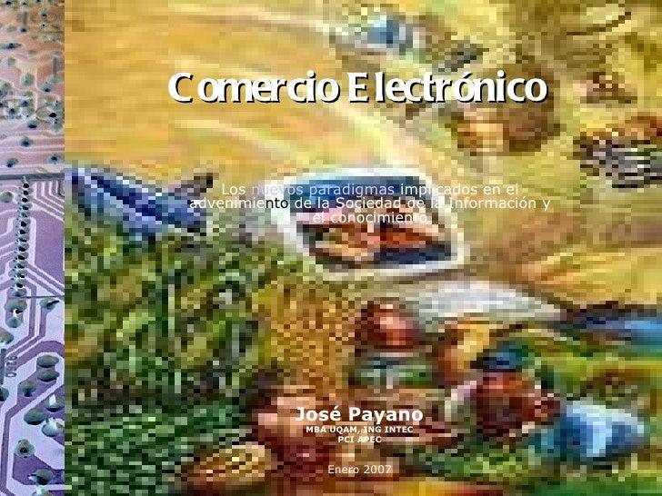 Comercio Electrónico José Payano MBA UQAM, ING INTEC PCI APEC Enero 2007 Los  nuevos paradigmas  implicados en el advenimi...
