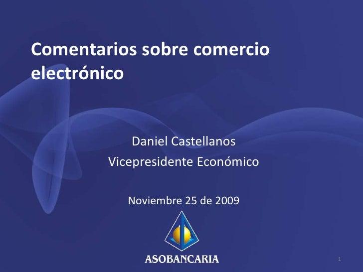 Comentarios sobre comercio electrónico<br />Daniel Castellanos<br />Vicepresidente Económico<br />Noviembre 25 de 2009<br ...