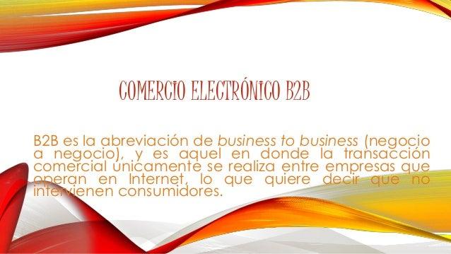 COMERCIO ELECTRÓNICO B2B  B2B es la abreviación de business to business (negocio  a negocio), y es aquel en donde la trans...