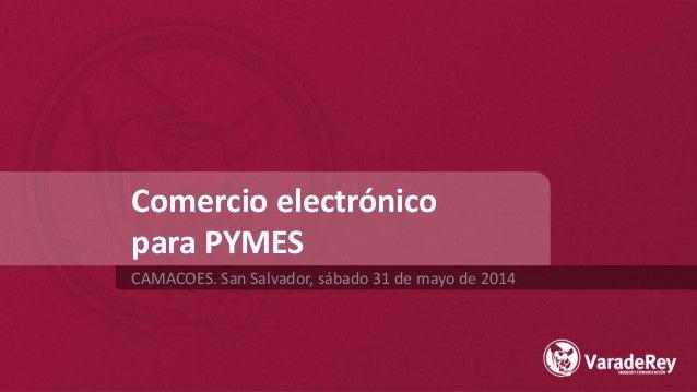 Comercio electrónico para PYMES CAMACOES. San Salvador, sábado 31 de mayo de 2014