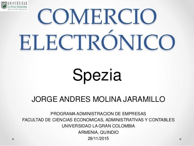 COMERCIO ELECTRÓNICO Spezia JORGE ANDRES MOLINA JARAMILLO PROGRAMA ADMINISTRACION DE EMPRESAS FACULTAD DE CIENCIAS ECONOMI...