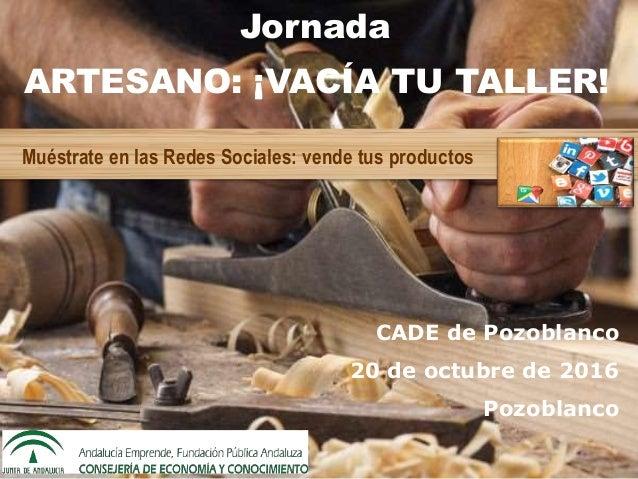 ARTESANO: ¡VACÍA TU TALLER! Muéstrate en las Redes Sociales: vende tus productos CADE de Pozoblanco 20 de octubre de 2016 ...