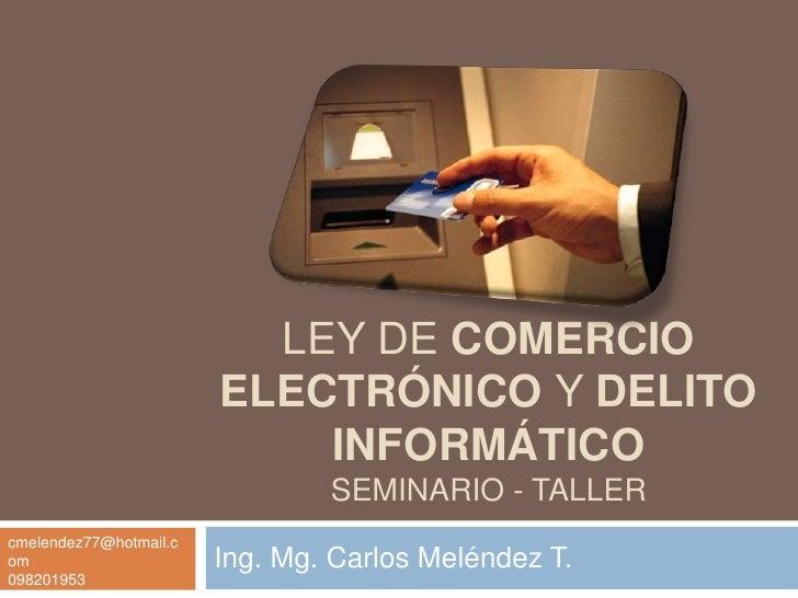 LEY DE COMERCIO ELECTRÓNICO y DELITO INFORMÁTICOSEMINARIO - TALLER<br />Ing. Mg. Carlos Meléndez T. <br />cmelendez77@hotm...