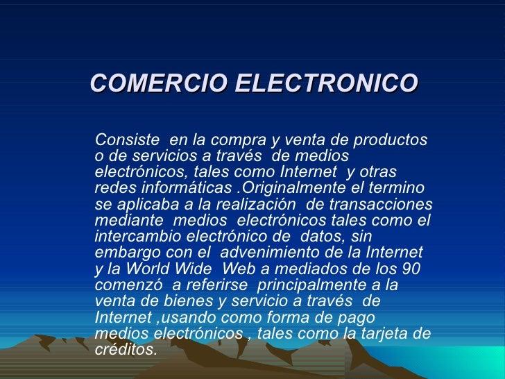COMERCIO ELECTRONICO Consiste  en la compra y venta de productos o de servicios a través  de medios electrónicos, tales co...