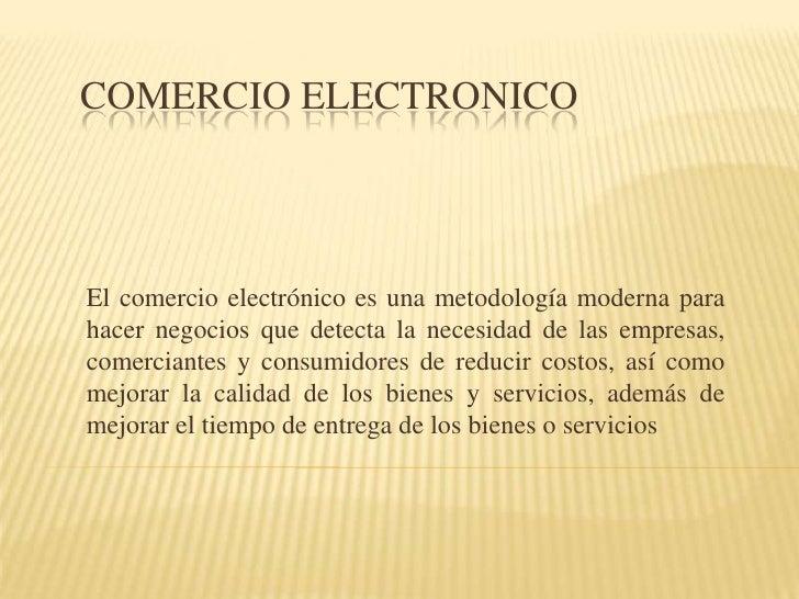 COMERCIO ELECTRONICO<br />El comercio electrónico es una metodología moderna para hacernegociosque detecta la necesidad ...