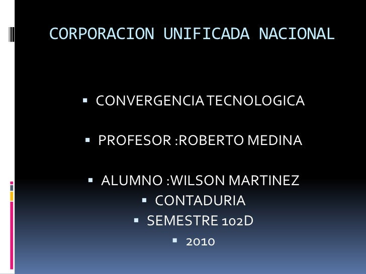 CORPORACION UNIFICADA NACIONAL<br />CONVERGENCIA TECNOLOGICA<br />PROFESOR :ROBERTO MEDINA<br />ALUMNO :WILSON MARTINEZ<br...