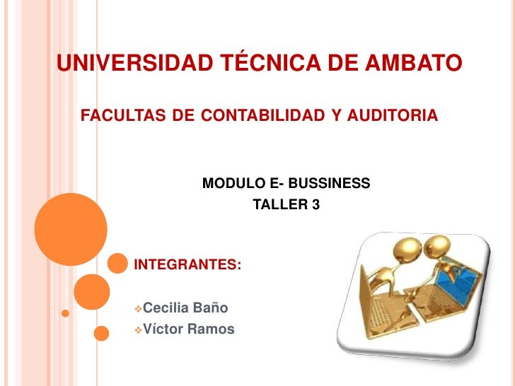 UNIVERSIDAD TÉCNICA DE AMBATOfacultas de contabilidad y auditoria<br />MODULO E- BUSSINESS<br />TALLER 3<br />INTEGRANTES:...