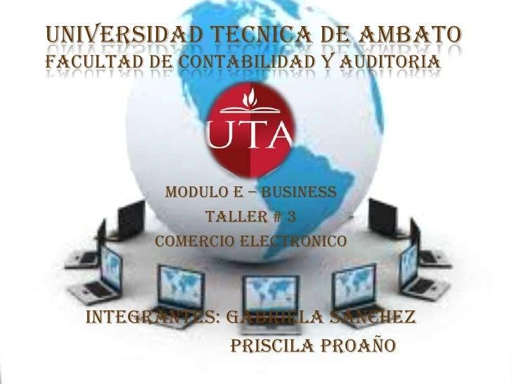 UNIVERSIDAD TECNICA DE AMBATOFACULTAD DE CONTABILIDAD Y AUDITORIA <br />MODULO E – BUSINESS<br />TALLER # 3<br />COMERCIO ...