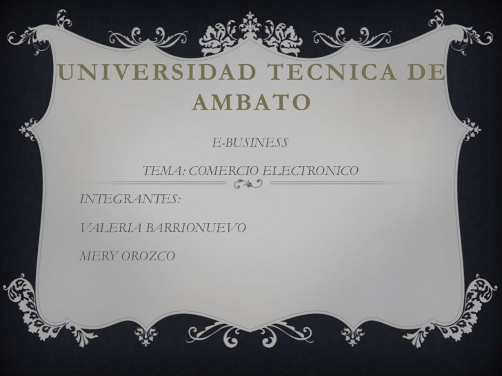 UNIVERSIDAD TECNICA DE AMBATO<br />E-BUSINESS<br />TEMA: COMERCIO ELECTRONICO<br />INTEGRANTES:<br />VALERIA BARRIONUEVO<b...