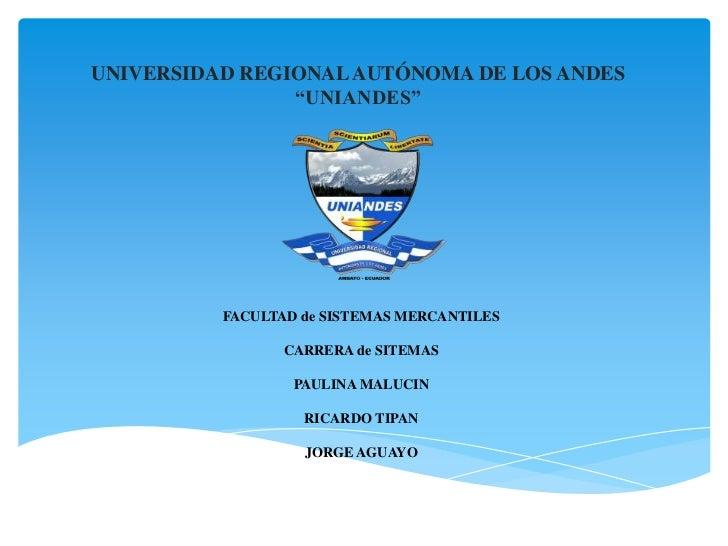 """UNIVERSIDAD REGIONAL AUTÓNOMA DE LOS ANDES""""UNIANDES""""<br />FACULTAD de SISTEMAS MERCANTILES<br />CARRERA de SITEMAS<br />PA..."""