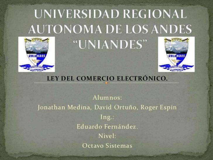 """UNIVERSIDAD REGIONAL AUTONOMA DE LOS ANDES """"UNIANDES""""<br />LEY DEL COMERCIO ELECTRÓNICO.<br />Alumnos:<br />Jonathan Medin..."""