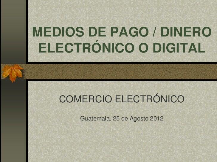 MEDIOS DE PAGO / DINERO ELECTRÓNICO O DIGITAL   COMERCIO ELECTRÓNICO      Guatemala, 25 de Agosto 2012