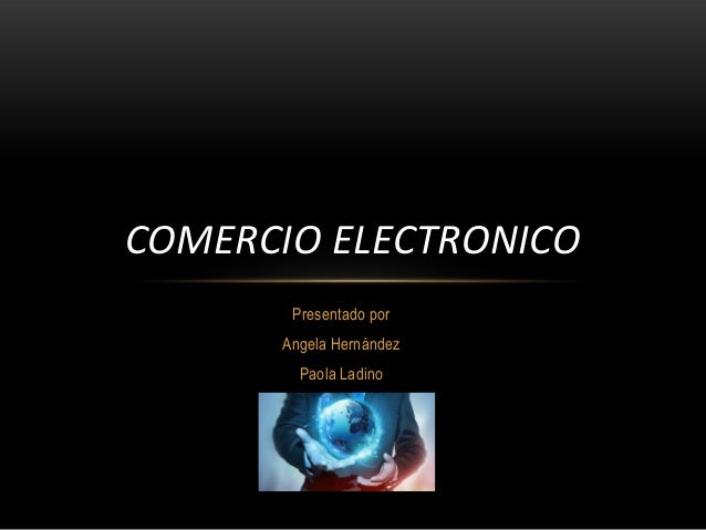 COMERCIO ELECTRONICO Presentado por Angela Hernández Paola Ladino