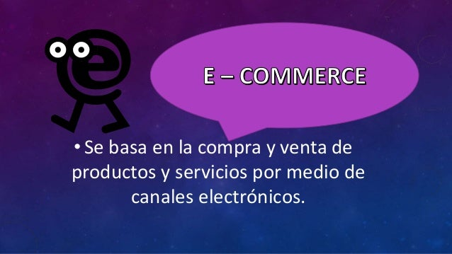 • Se basa en la compra y venta de productos y servicios por medio de canales electrónicos.