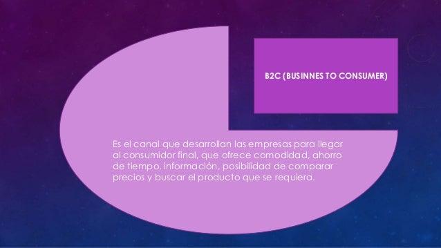 B2C (BUSINNES TO CONSUMER)  Es el canal que desarrollan las empresas para llegar al consumidor final, que ofrece comodidad...