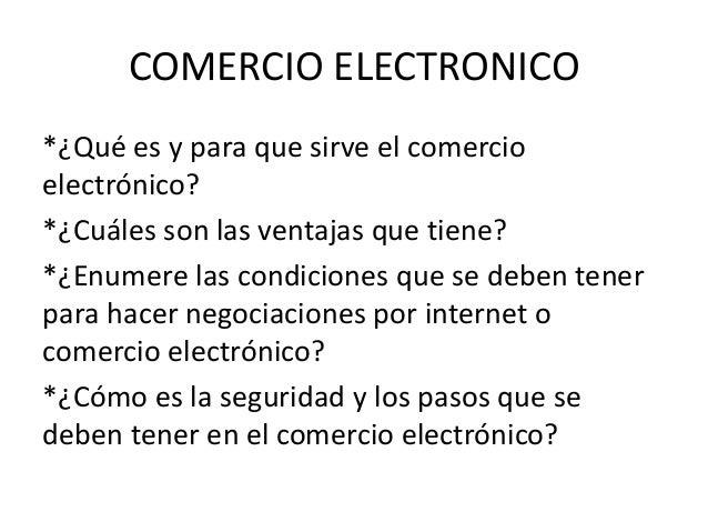 COMERCIO ELECTRONICO  *¿Qué es y para que sirve el comercio  electrónico?  *¿Cuáles son las ventajas que tiene?  *¿Enumere...