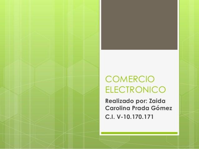 COMERCIO ELECTRONICO Realizado por: Zaida Carolina Prada Gómez C.I. V-10.170.171