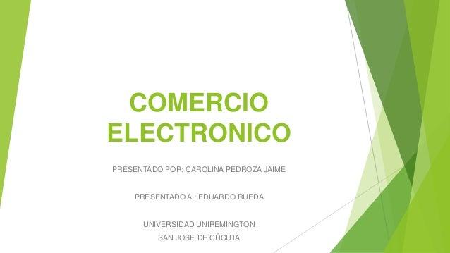 COMERCIO ELECTRONICO PRESENTADO POR: CAROLINA PEDROZA JAIME PRESENTADO A : EDUARDO RUEDA UNIVERSIDAD UNIREMINGTON SAN JOSE...