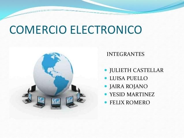 COMERCIO ELECTRONICO INTEGRANTES  JULIETH CASTELLAR   LUISA PUELLO  JAIRA ROJANO  YESID MARTINEZ  FELIX ROMERO