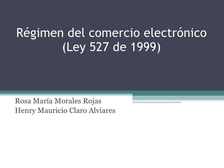 Régimen del comercio electrónico (Ley 527 de 1999) Rosa María Morales Rojas Henry Mauricio Claro Alviares