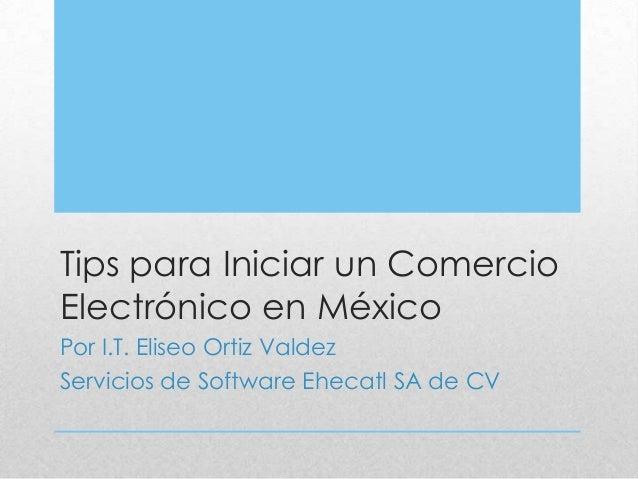 Tips para Iniciar un Comercio Electrónico en México Por I.T. Eliseo Ortiz Valdez Servicios de Software Ehecatl SA de CV