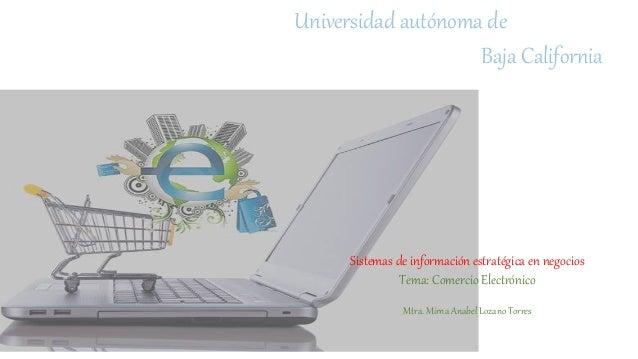 Universidad autónoma de Baja California Sistemas de información estratégica en negocios Tema: Comercio Electrónico Mtra. M...