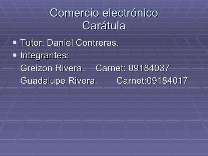 Comercio electrónico Carátula <ul><li>Tutor: Daniel Contreras. </li></ul><ul><li>Integrantes: </li></ul><ul><li>Greizon Ri...