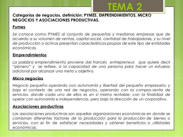 TEMA 2Categorías de negocios, definición: PYMES, EMPRENDIMIENTOS, MICRONEGOCIOS Y ASOCIACIONES PRODUCTIVAS.PymesSe conoce ...