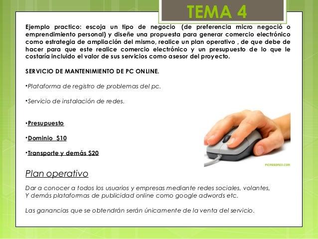 TEMA 4Ejemplo practico: escoja un tipo de negocio (de preferencia micro negoció oemprendimiento personal) y diseñe una pr...