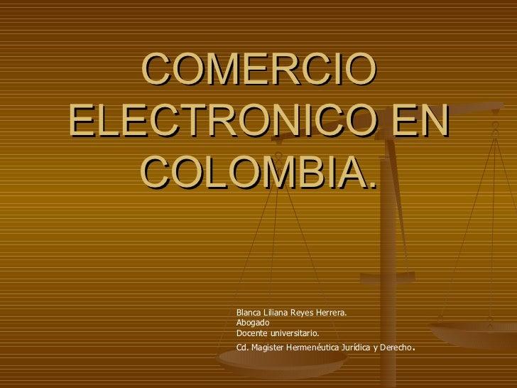 COMERCIOELECTRONICO EN   COLOMBIA.      Blanca Liliana Reyes Herrera.      Abogado      Docente universitario.      Cd. Ma...