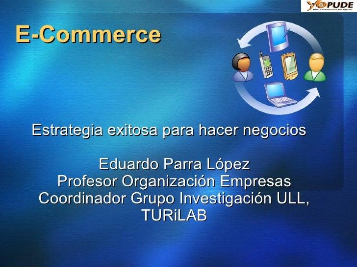 E-Commerce Estrategia exitosa para hacer negocios Eduardo Parra López Profesor Organización Empresas Coordinador Grupo Inv...