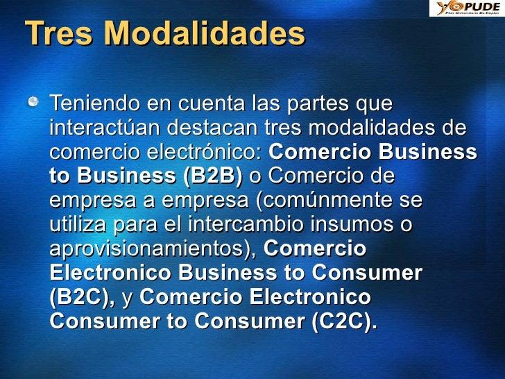 Tres Modalidades <ul><li>Teniendo en cuenta las partes que interactúan destacan tres modalidades de comercio electrónico: ...