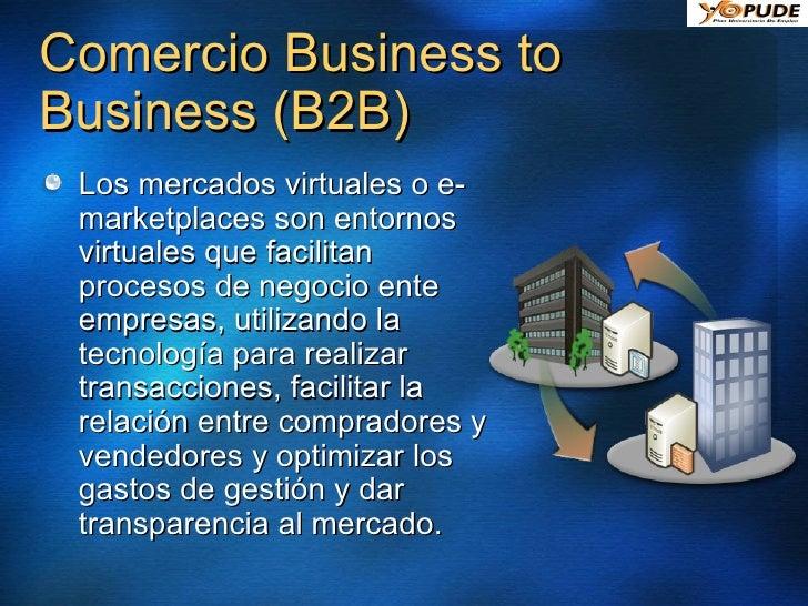 Comercio Business to Business (B2B) <ul><li>Los mercados virtuales o e-marketplaces son entornos virtuales que facilitan p...