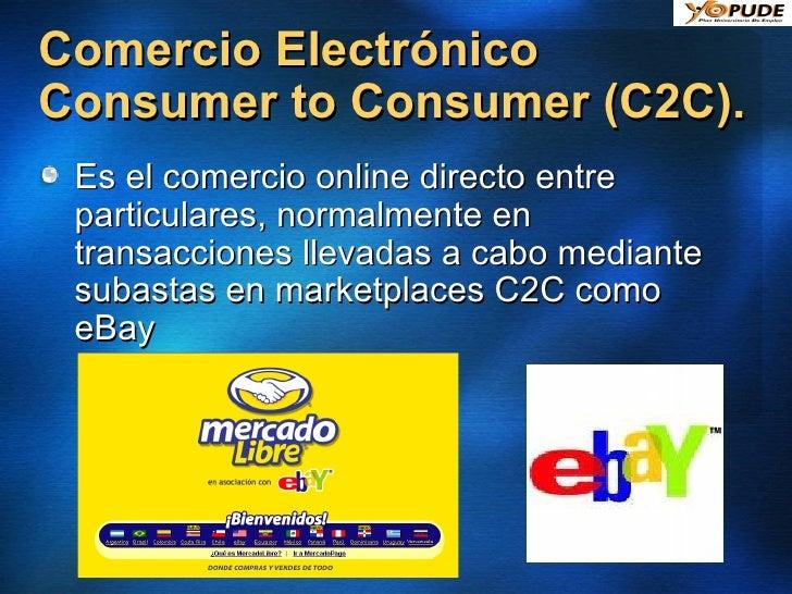 Comercio Electrónico Consumer to Consumer (C2C).  <ul><li>Es el comercio online directo entre particulares, normalmente en...