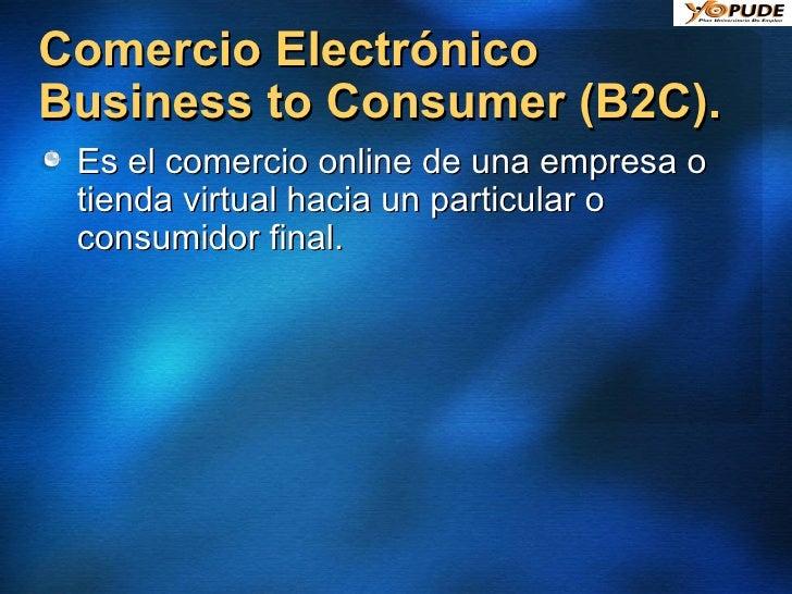 Comercio Electrónico Business to Consumer (B2C).  <ul><li>Es el comercio online de una empresa o tienda virtual hacia un p...