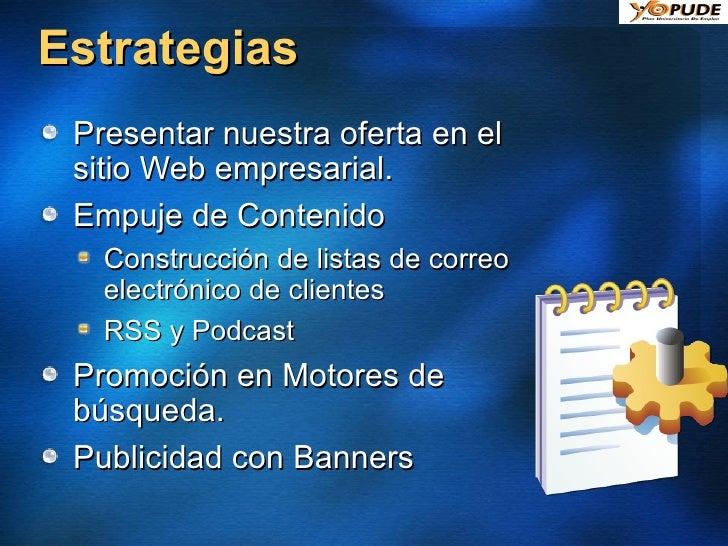 Estrategias <ul><li>Presentar nuestra oferta en el sitio Web empresarial. </li></ul><ul><li>Empuje de Contenido </li></ul>...