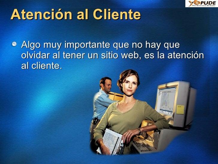 Atención al Cliente <ul><li>Algo muy importante que no hay que olvidar al tener un sitio web, es la atención al cliente. <...