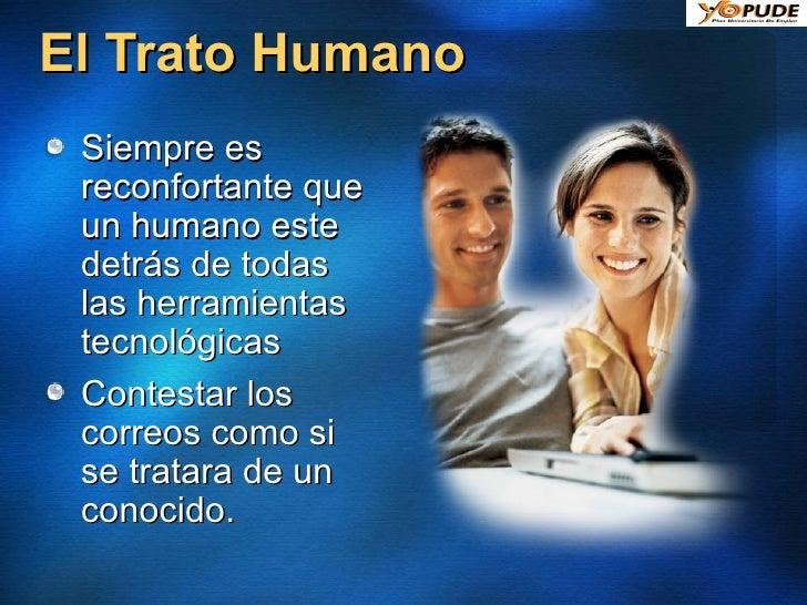 El Trato Humano <ul><li>Siempre es reconfortante que un humano este detrás de todas las herramientas tecnológicas </li></u...