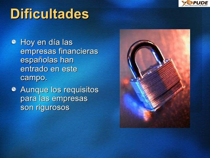 Dificultades <ul><li>Hoy en día las empresas financieras españolas han entrado en este campo. </li></ul><ul><li>Aunque los...